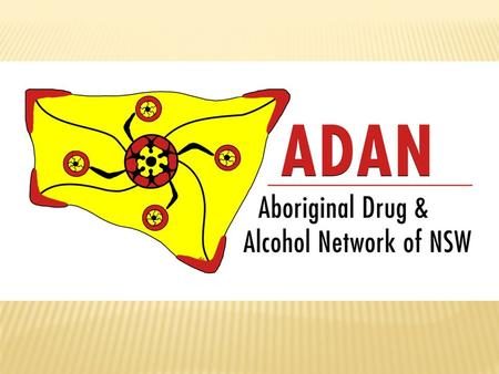 WHO IS ADAN?  NSW Aboriginal alcohol & other drug (AOD) workers from:  ACCHS's (AMS's)  LHD's (Area Health)  NGO's (Aboriginal & Mainstream)  Project.