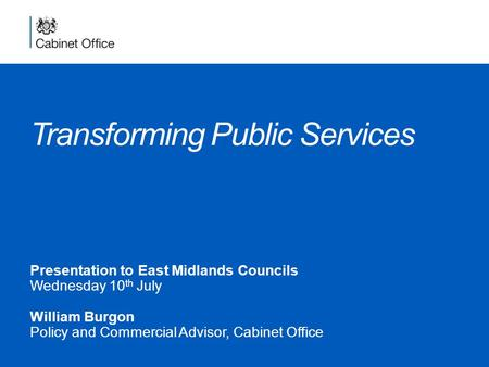 Transforming Public Services Presentation to East Midlands Councils Wednesday 10 th July William Burgon Policy and Commercial Advisor, Cabinet Office.