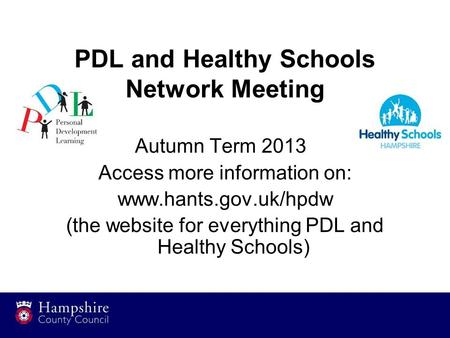 PDL and Healthy Schools Network Meeting Autumn Term 2013 Access more information on: www.hants.gov.uk/hpdw (the website for everything PDL and Healthy.
