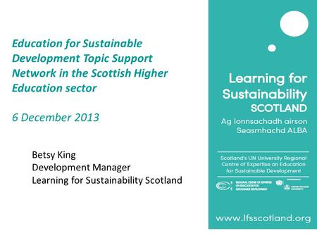 Education for Sustainable Development Topic Support Network in the Scottish Higher Education sector 6 December 2013 Betsy King Development Manager Learning.