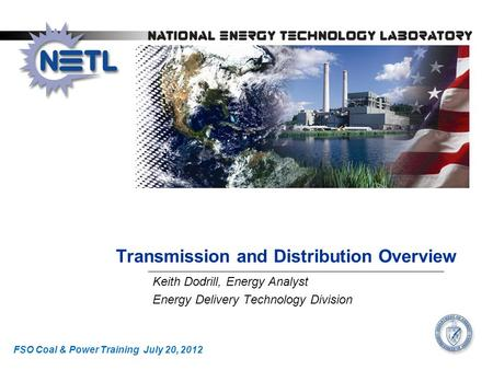 Transmission and Distribution Overview Keith Dodrill, Energy Analyst Energy Delivery Technology Division FSO Coal & Power Training July 20, 2012.