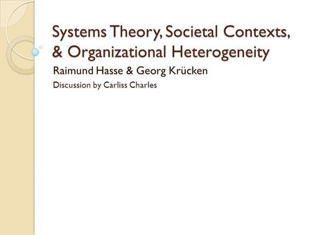 Systems Theory, Societal Contexts, & Organizational Heterogeneity Raimund Hasse & Georg Krücken Discussion by Carliss Charles.
