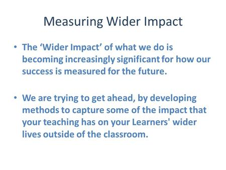 Measuring Wider Impact The 'Wider Impact' of what we do is becoming increasingly significant for how our success is measured for the future. We are trying.