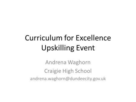 Curriculum for Excellence Upskilling Event Andrena Waghorn Craigie High School