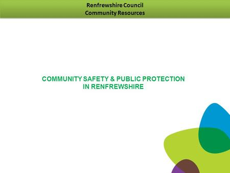 Renfrewshire Council Community Resources Renfrewshire Council Community Resources COMMUNITY SAFETY & PUBLIC PROTECTION IN RENFREWSHIRE.