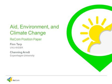 Aid, Environment, and Climate Change ReCom Position Paper Finn Tarp UNU-WIDER Channing Arndt Copenhagen University.