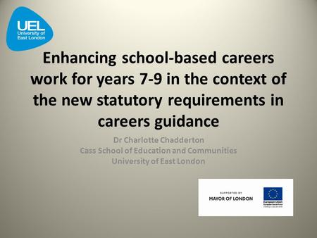 Enhancing school-based careers work for years 7-9 in the context of the new statutory requirements in careers guidance Dr Charlotte Chadderton Cass School.