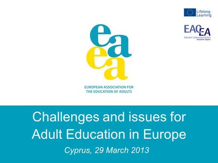 Challenges and issues for Adult Education in Europe Cyprus, 29 March 2013.