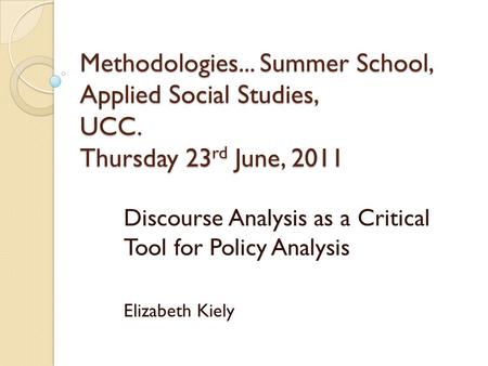 Methodologies... Summer School, Applied Social Studies, UCC. Thursday 23 rd June, 2011 Discourse Analysis as a Critical Tool for Policy Analysis Elizabeth.