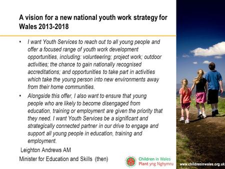 Www.childreninwales.org.uk A vision for a new national youth work strategy for Wales 2013-2018 I want Youth Services to reach out to all young people and.