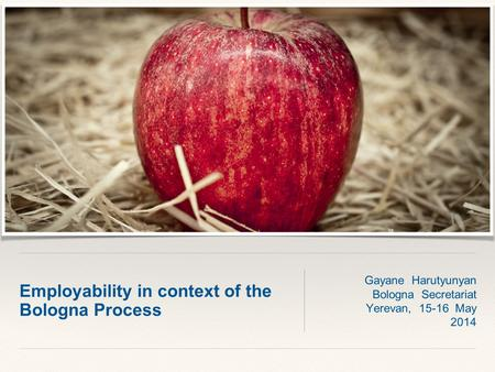 Employability in context of the Bologna Process Gayane Harutyunyan Bologna Secretariat Yerevan, 15-16 May 2014.