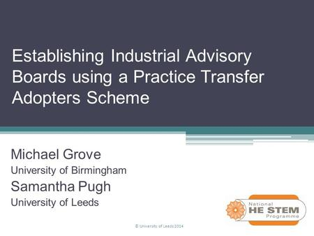 Establishing Industrial Advisory Boards using a Practice Transfer Adopters Scheme Michael Grove University of Birmingham Samantha Pugh University of Leeds.