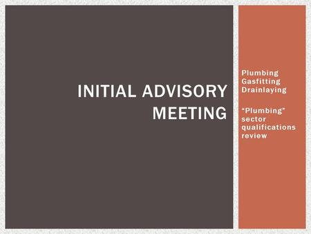 "Plumbing Gasfitting Drainlaying ""Plumbing"" sector qualifications review INITIAL ADVISORY MEETING."