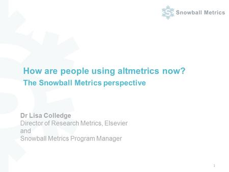 How are people using altmetrics now? The Snowball Metrics perspective 1 Dr Lisa Colledge Director of Research Metrics, Elsevier and Snowball Metrics Program.