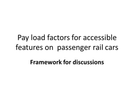 Pay load factors for accessible features on passenger rail cars Framework for discussions.
