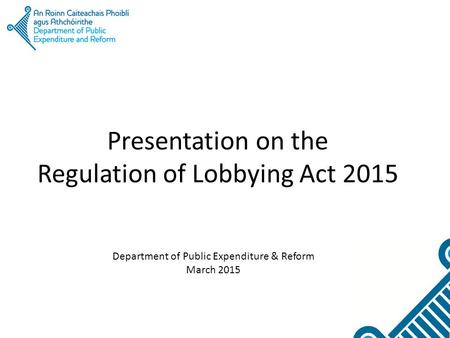 Presentation on the Regulation of Lobbying Act 2015 Department of Public Expenditure & Reform March 2015.