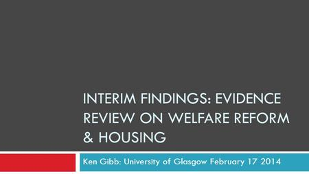 INTERIM FINDINGS: EVIDENCE REVIEW ON WELFARE REFORM & HOUSING Ken Gibb: University of Glasgow February 17 2014.