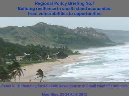 Panel 3: Enhancing Sustainable Development of Small Island Economies Mauritius, 23-24 April 2012 Regional Policy Briefing No.7 Building resilience in small.