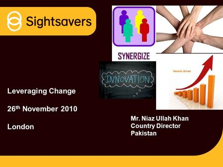 Leveraging Change 26 th November 2010 London Mr. Niaz Ullah Khan Country Director Pakistan.