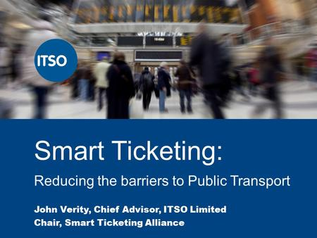 Smart Ticketing: Reducing the barriers to Public Transport John Verity, Chief Advisor, ITSO Limited Chair, Smart Ticketing Alliance.