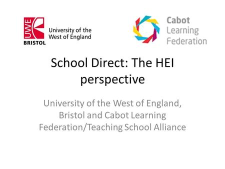 School Direct: The HEI perspective University of the West of England, Bristol and Cabot Learning Federation/Teaching School Alliance.
