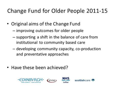 Change Fund for Older People 2011-15 Original aims of the Change Fund – improving outcomes for older people – supporting a shift in the balance of care.
