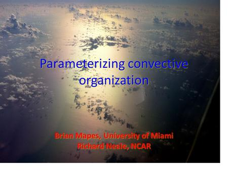 Parameterizing convective organization Brian Mapes, University of Miami Richard Neale, NCAR.