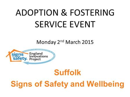 ADOPTION & FOSTERING SERVICE EVENT Monday 2 nd March 2015 Suffolk Signs of Safety and Wellbeing.