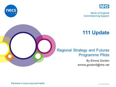 Partners in improving local health Unclassified 111 Update Regional Strategy and Futures Programme Pilots By Emma Gordon