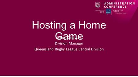 Hosting a Home Game Glenn Ottaway Division Manager Queensland Rugby League Central Division.