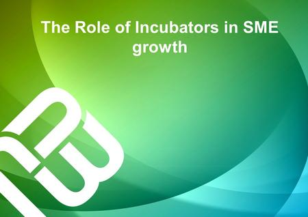 The Role of Incubators in SME growth. Business incubation started in the 50's in Batavia, New York, As of 2013 there are more than 9000 incubators world.