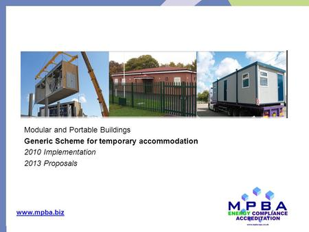 Www.mpba.biz Modular and Portable Buildings Generic Scheme for temporary accommodation 2010 Implementation 2013 Proposals Key drivers.