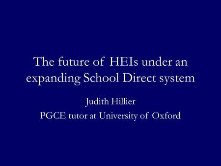 The future of HEIs under an expanding School Direct system Judith Hillier PGCE tutor at University of Oxford.