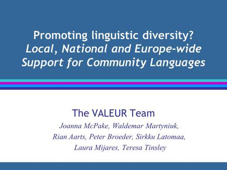 Promoting linguistic diversity? Local, National and Europe-wide Support for Community Languages The VALEUR Team Joanna McPake, Waldemar Martyniuk, Rian.