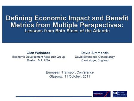 European Transport Conference Glasgow, 11 October, 2011 Glen Weisbrod Economic Development Research Group Boston, MA, USA David Simmonds David Simmonds.