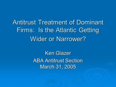 Antitrust Treatment of Dominant Firms: Is the Atlantic Getting Wider or Narrower? Ken Glazer ABA Antitrust Section March 31, 2005.