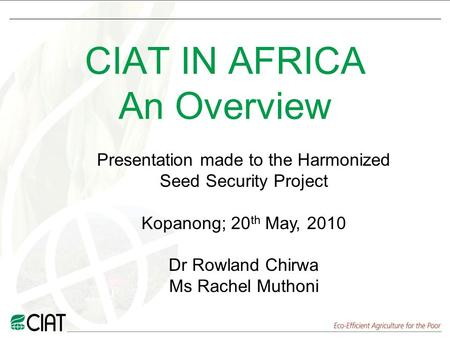 CIAT IN AFRICA An Overview Presentation made to the Harmonized Seed Security Project Kopanong; 20 th May, 2010 Dr Rowland Chirwa Ms Rachel Muthoni.