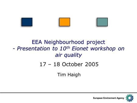 EEA Neighbourhood project - Presentation to 10 th Eionet workshop on air quality Tim Haigh 17 – 18 October 2005.