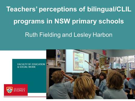 FACULTY OF EDUCATION & SOCIAL WORK Teachers' perceptions of bilingual/CLIL programs in NSW primary schools Ruth Fielding and Lesley Harbon.