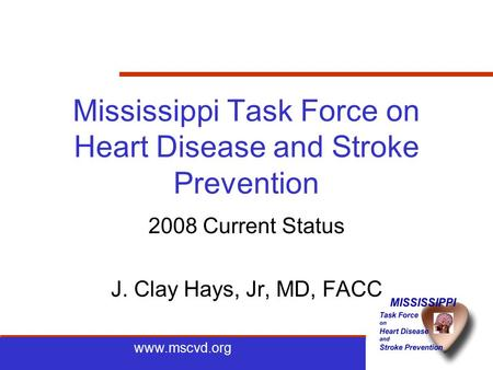 Www.mscvd.org Mississippi Task Force on Heart Disease and Stroke Prevention 2008 Current Status J. Clay Hays, Jr, MD, FACC.