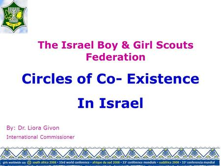 Circles of Co- Existence In Israel The Israel Boy & Girl Scouts Federation By: Dr. Liora Givon International Commissioner.