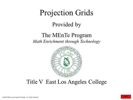 Projection Grids Provided by The MEnTe Program Math Enrichment through Technology Title V East Los Angeles College © 2003 East Los Angeles College. All.
