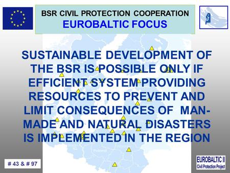 BSR CIVIL PROTECTION COOPERATION EUROBALTIC FOCUS # 43 & # 97 SUSTAINABLE DEVELOPMENT OF THE BSR IS POSSIBLE ONLY IF EFFICIENT SYSTEM PROVIDING RESOURCES.
