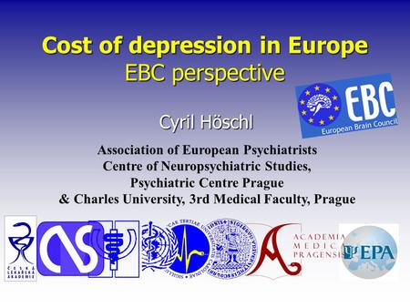 Cost of depression in Europe EBC perspective Cyril Höschl Association of European Psychiatrists Centre of Neuropsychiatric Studies, Psychiatric Centre.