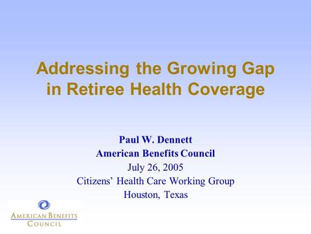 Addressing the Growing Gap in Retiree Health Coverage Paul W. Dennett American Benefits Council July 26, 2005 Citizens' Health Care Working Group Houston,