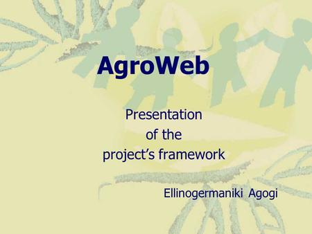 AgroWeb Presentation of the project's framework Ellinogermaniki Agogi.