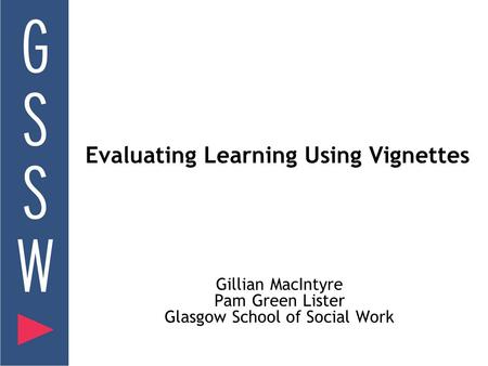 Evaluating Learning Using Vignettes Gillian MacIntyre Pam Green Lister Glasgow School of Social Work.