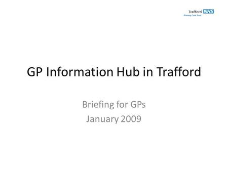 GP Information Hub in Trafford Briefing for GPs January 2009.