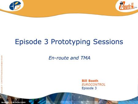 Episode 3 Prototyping Sessions En-route and TMA Episode 3 - CAATS II Final Dissemination Event Bill Booth EUROCONTROL Episode 3 Brussels, 13 & 14 Oct 2009.