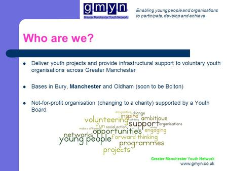 Enabling young people and organisations to participate, develop and achieve Greater Manchester Youth Network www.gmyn.co.uk Who are we? Deliver youth projects.